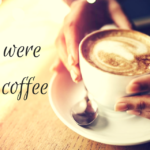 If We Were Having Coffee, I would Open My Heart To You